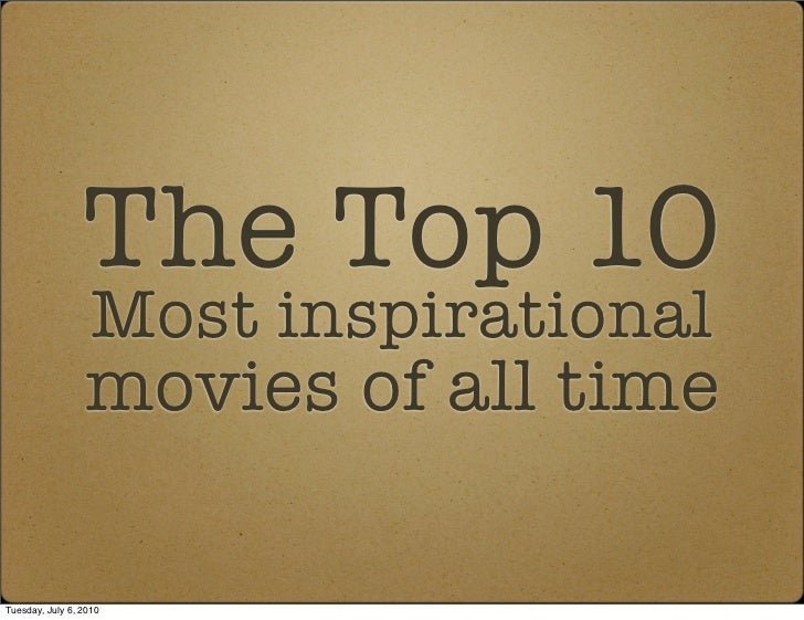 The Top 10                    Most inspirational                  movies of all time  Tuesday, July 6, 2010