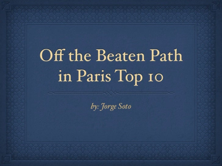 Off the Beaten Path in Paris Top 10      by: Jorge Soto
