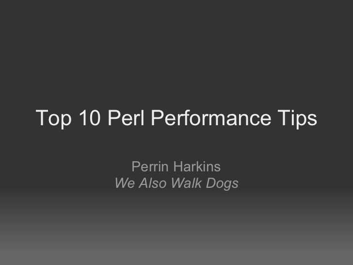 Top 10 Perl Performance Tips         Perrin Harkins       We Also Walk Dogs