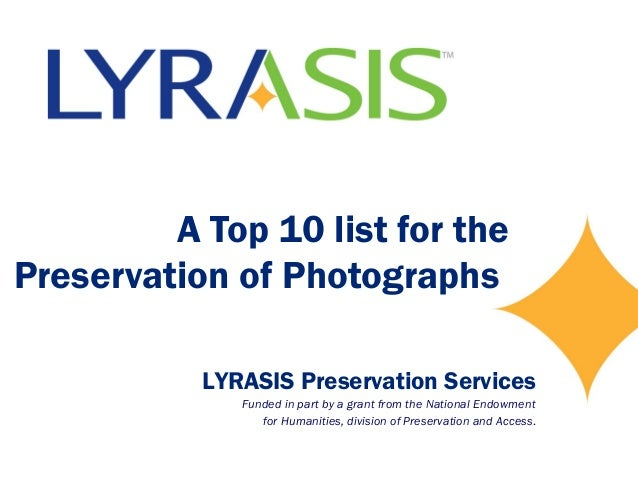 A Top 10 list for the Preservation of Photographs LYRASIS Preservation Services Funded in part by a grant from the Nationa...