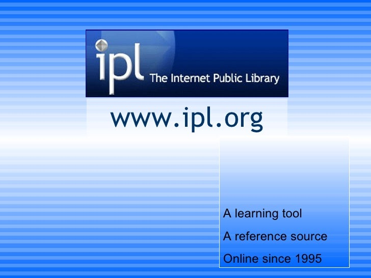 www.ipl.org A learning tool A reference source Online since 1995