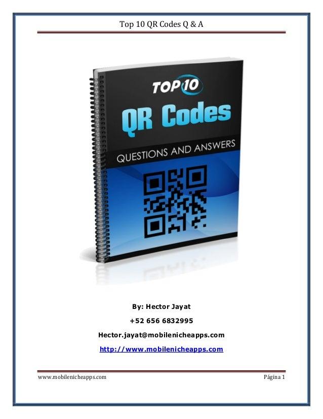 Top 10 QR Codes Q & A  By: Hector Jayat +52 656 6832995 Hector.jayat@mobilenicheapps.com http://www.mobilenicheapps.com ww...