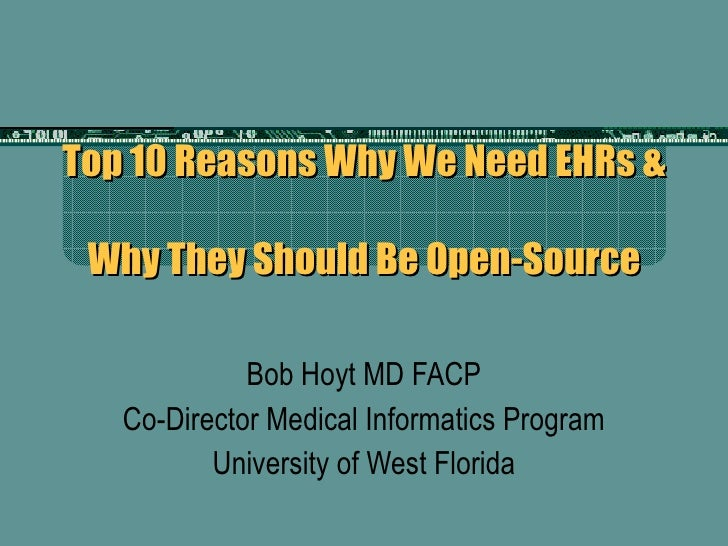 Top 10 Reasons Why We Need EHRs &  Why They Should Be Open-Source Bob Hoyt MD FACP Co-Director Medical Informatics Program...