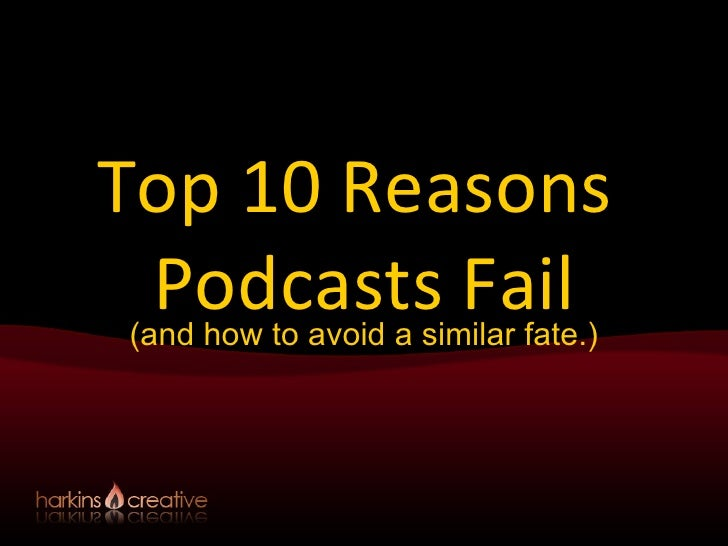 Top 10 Reasons  Podcasts Fail (and how to avoid a similar fate.)