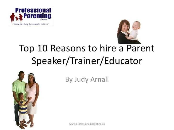 Top 10 Reasons to hire a Parent   Speaker/Trainer/Educator           By Judy Arnall                www.professionalparenti...