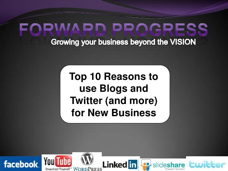 FORWARD PROGRESS<br />Growing your business beyond the VISION<br />Top 10 Reasons to use Blogs and Twitter (and more) for ...