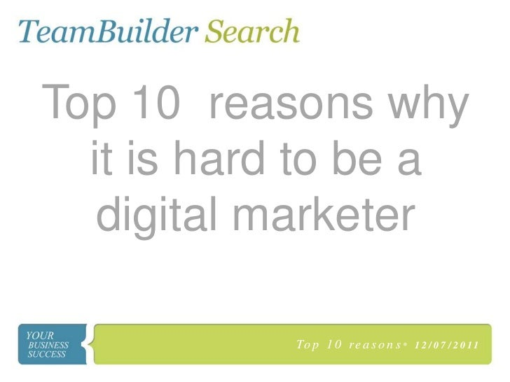 Top 10 reasons why  it is hard to be a   digital marketer           To p 1 0 r e a s o n s •   1 2 / 0 7 / 2 0 11