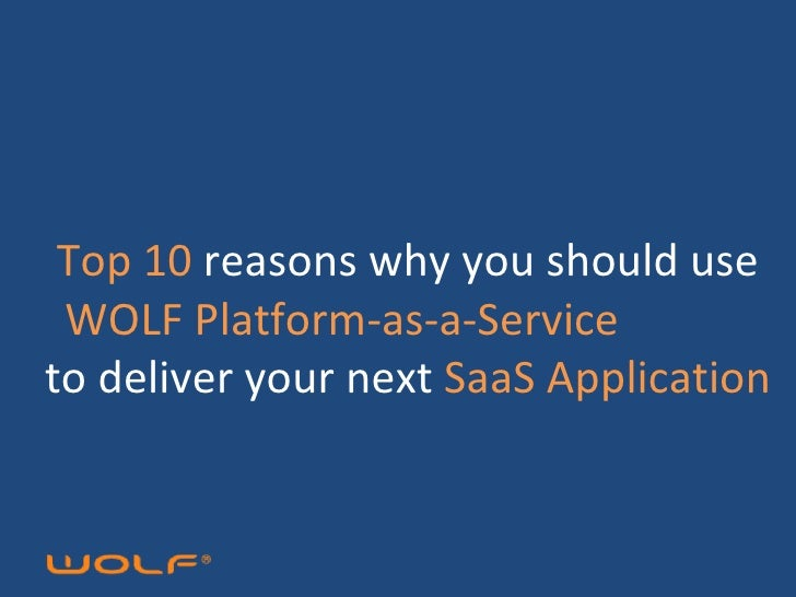 Top 10  reasons why you should use  WOLF Platform-as-a-Service  to deliver your next  SaaS Application