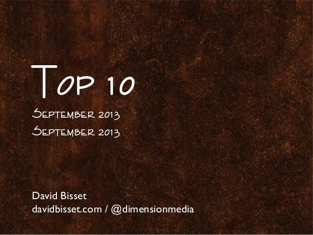 Top 10 September 2013 September 2013 David Bisset davidbisset.com / @dimensionmedia