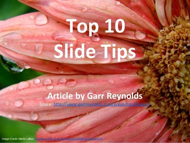 Top 10 Slide Tips Article by Garr Reynolds Souce: http://www.garrreynolds.com/preso-tips/design/ Image Credit: Martin LaBa...