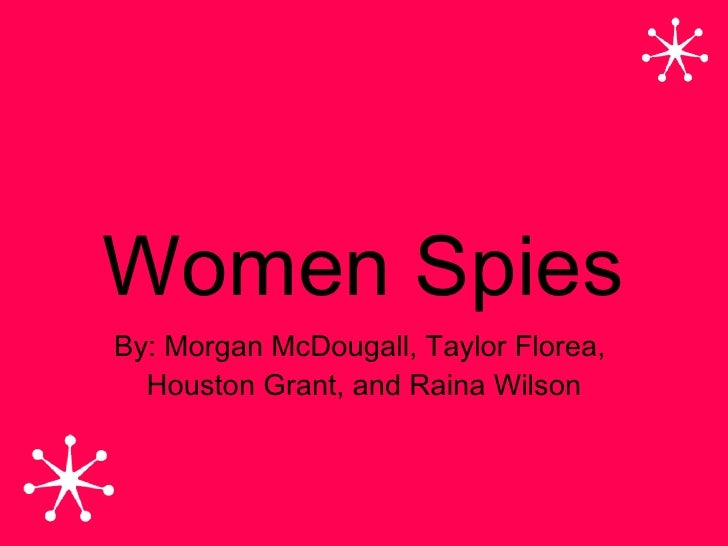Women Spies By: Morgan McDougall, Taylor Florea,   Houston Grant, and Raina Wilson