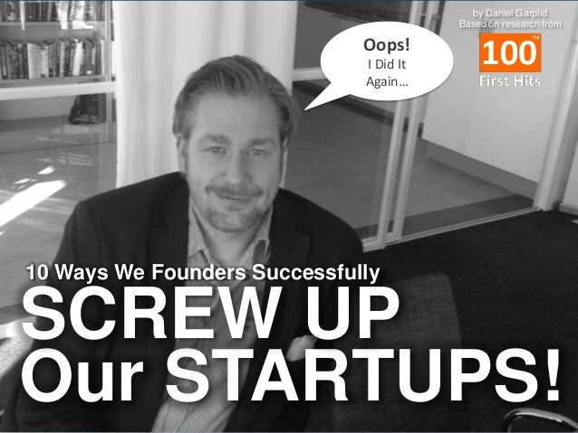 by Daniel Garplid Based on research from  Oops! I Did It Again…  10 Ways We Founders Successfully  SCREW UP Our STARTUPS!