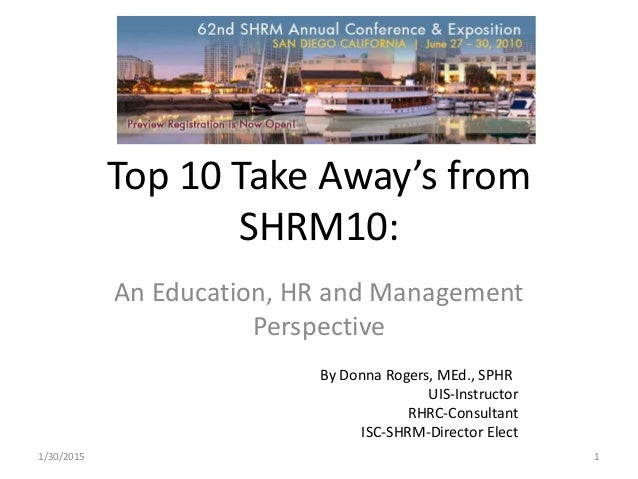 Top 10 Take Away's from SHRM10: An Education, HR and Management Perspective By Donna Rogers, MEd., SPHR UIS-Instructor RHR...