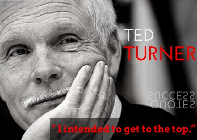 "TED  TURNER  SUCCESS  QUOTES  "" I intended to get to the top."""