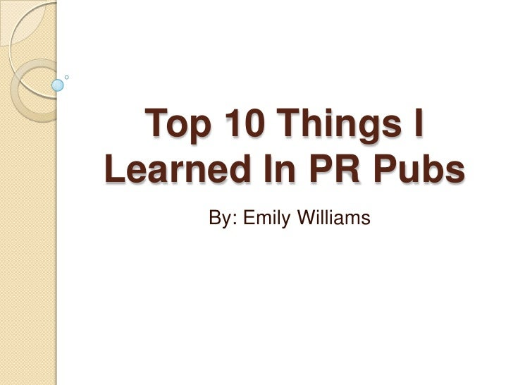 Top 10 Things I Learned In PR Pubs<br />By: Emily Williams<br />
