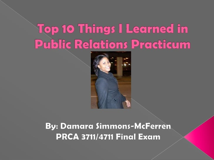 Top 10 Things I Learned in Public Relations Practicum<br />By: Damara Simmons-McFerren<br />PRCA 3711/4711 Final Exam<br />