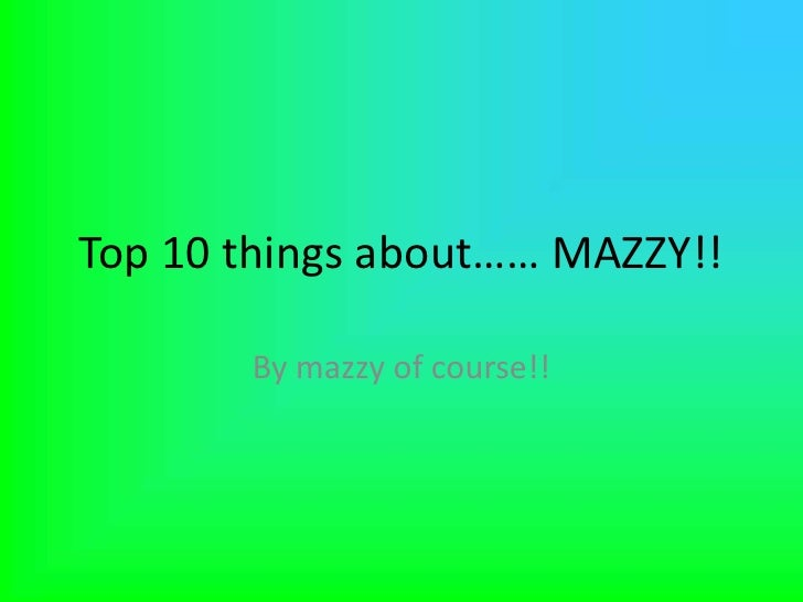 Top 10 things about…… MAZZY!!<br />By mazzy of course!!<br />