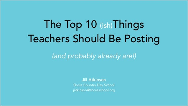 The Top 10 (ish)Things Teachers Should Be Posting (and probably already are!) Jill Atkinson Shore Country Day School jatki...