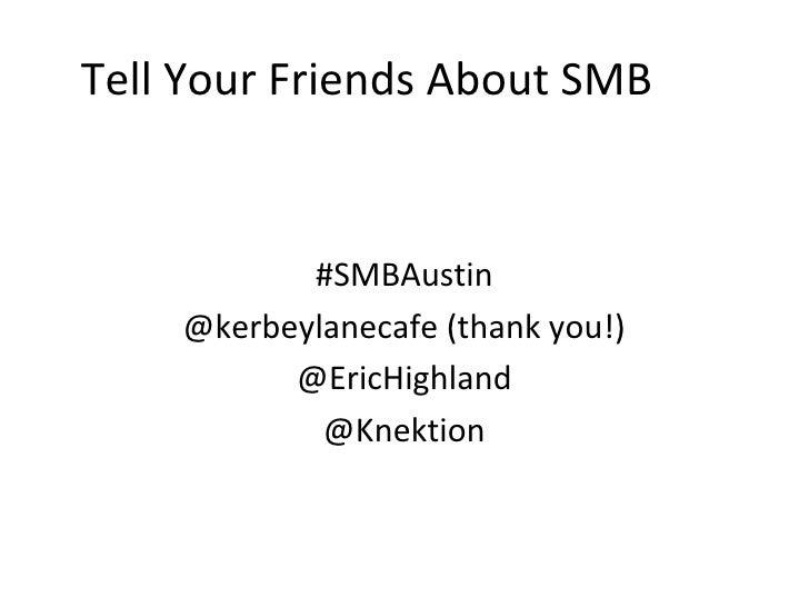 Tell Your Friends About SMB           #SMBAustin    @kerbeylanecafe (thank you!)          @EricHighland            @Knektion