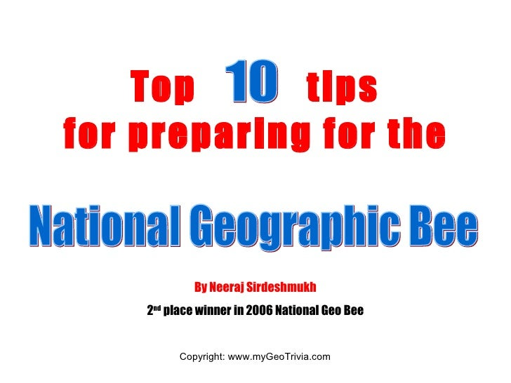 Top      tips for preparing for the               By Neeraj Sirdeshmukh     2nd place winner in 2006 National Geo Bee     ...