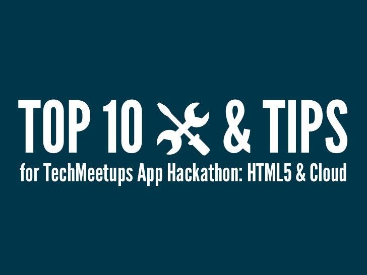 TOP 10                     & TIPSfor TechMeetups App Hackathon: HTML5 & Cloud