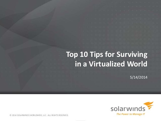 Top 10 Tips for Surviving in a Virtualized World 5/14/2014 © 2014 SOLARWINDS WORLDWIDE, LLC. ALL RIGHTS RESERVED.