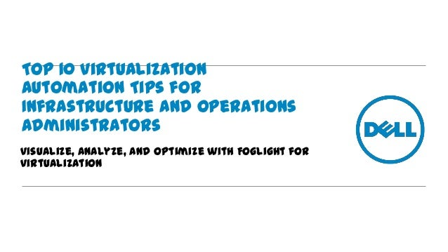 Top 10 Virtualization Automation Tips for Infrastructure and Operations Administrators Visualize, Analyze, and Optimize wi...