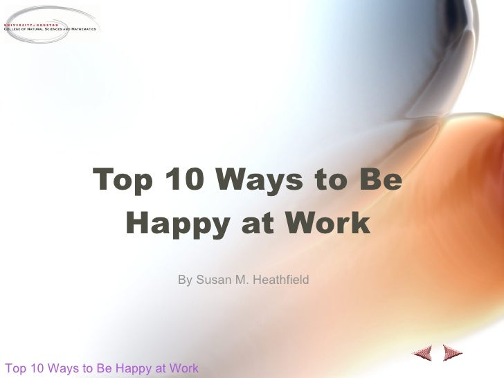 Top 10 Ways to Be Happy at Work By Susan M. Heathfield Top 10 Ways to Be Happy at Work