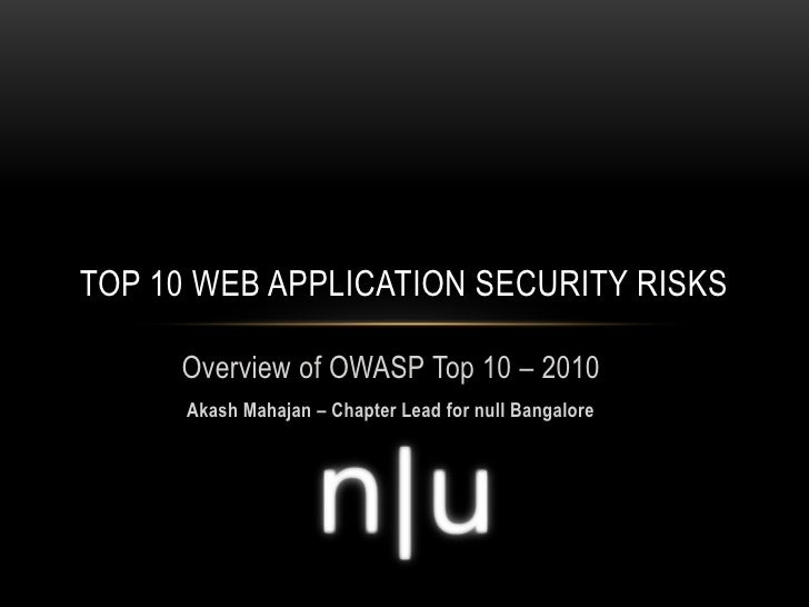 TOP 10 WEB APPLICATION SECURITY RISKS       Overview of OWASP Top 10 – 2010       Akash Mahajan – Chapter Lead for null Ba...