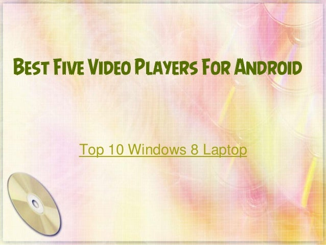 Best Five Video Players For Android  Top 10 Windows 8 Laptop