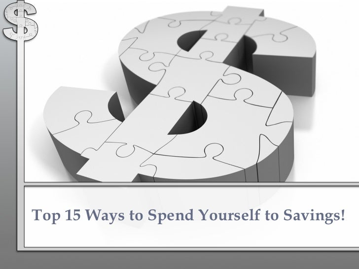 Top 15 Ways to Spend Yourself to Savings!