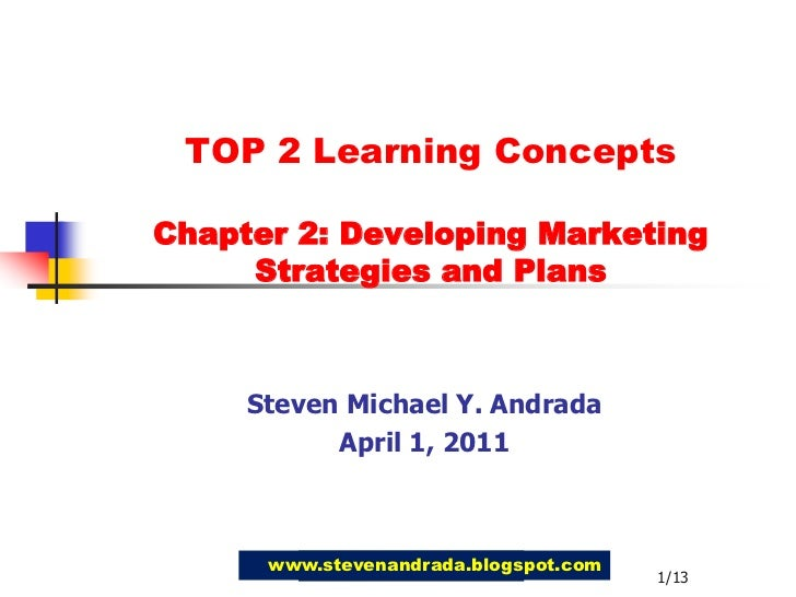TOP 2 Learning Concepts Chapter 2: Developing MarketingStrategies and Plans<br />Steven Michael Y. Andrada<br />April 1, 2...