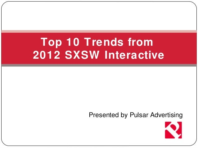 Top 10 Trends from2012 SXSW Interactive        Presented by Pulsar Advertising