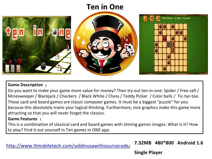 Game Description  : Do you want to make your game more value for money? Then try out ten-in-one: Spider / Free cell / Mine...