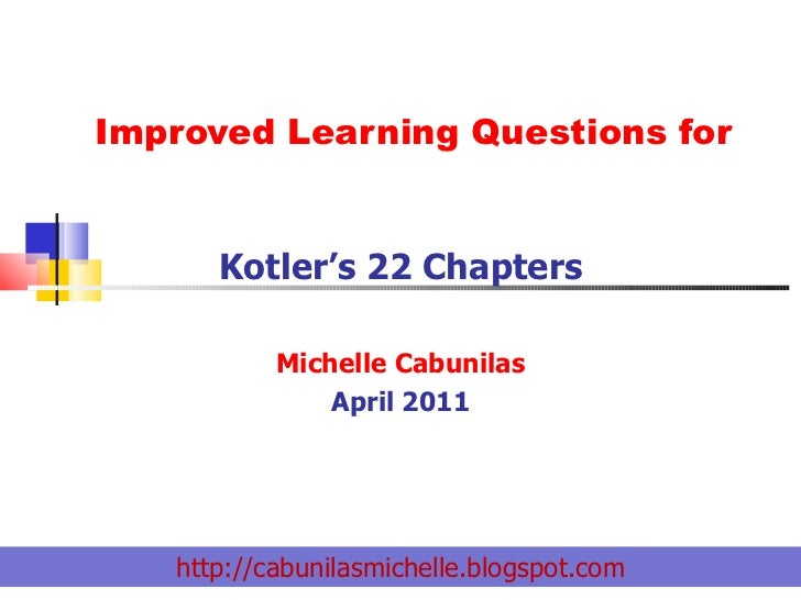 Improved Learning Questions for Kotler's 22 Chapters Michelle Cabunilas April 2011 http://cabunilasmichelle.blogspot.com