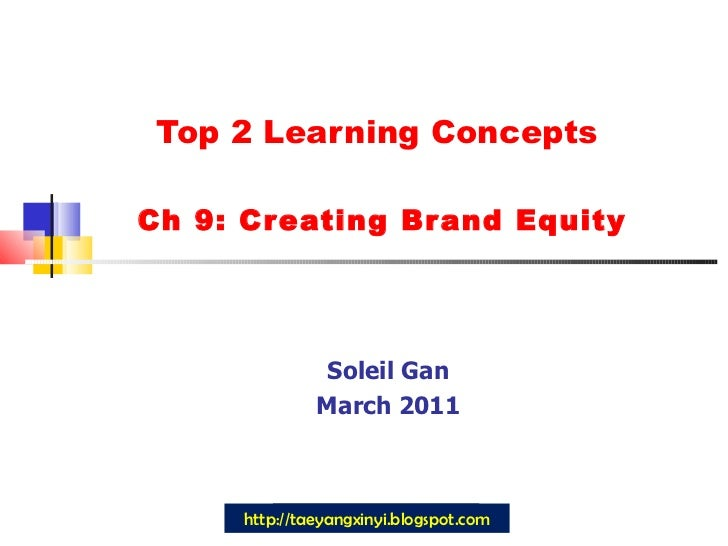 Top 2 Learning Concepts  Ch 9: Creating Brand Equity Soleil Gan March 2011 http://taeyangxinyi.blogspot.com