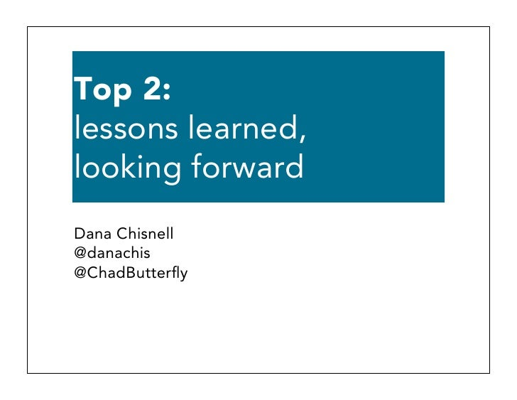 Top 2:lessons learned,looking forwardDana Chisnell@danachis@ChadButterfly