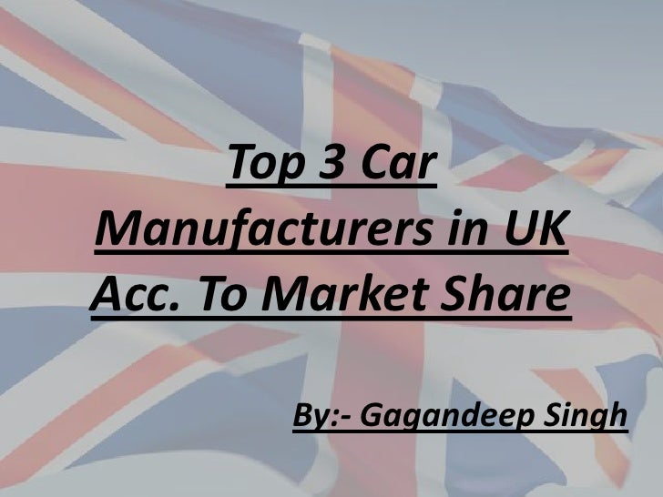 Top 3 Car Manufacturers in UKAcc. To Market Share<br />By:- Gagandeep Singh<br />
