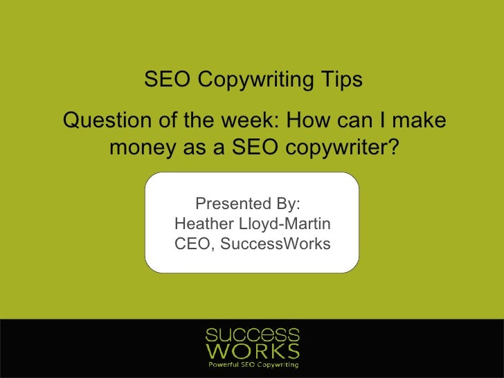 SEO Copywriting Tips Question of the week: How can I make money as a SEO copywriter? Presented By:  Heather Lloyd-Martin C...