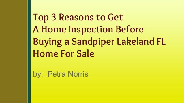 Top 3 Reasons to Get A Home Inspection Before Buying a Sandpiper Lakeland FL Home For Sale by: Petra Norris