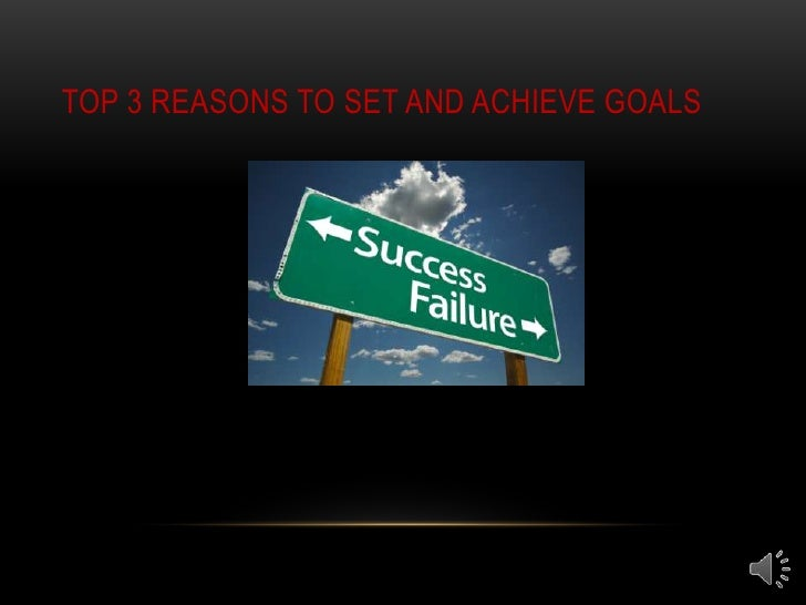 TOP 3 REASONS TO SET AND ACHIEVE GOALS