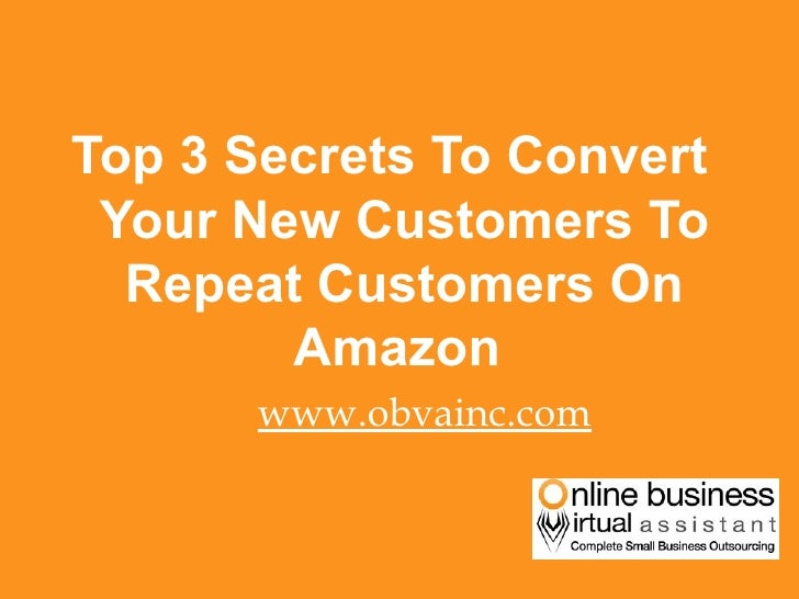 <ul><li>Top 3 Secrets To Convert Your New Customers To Repeat Customers On Amazon  </li></ul><ul><li>www.obvainc.com </li>...