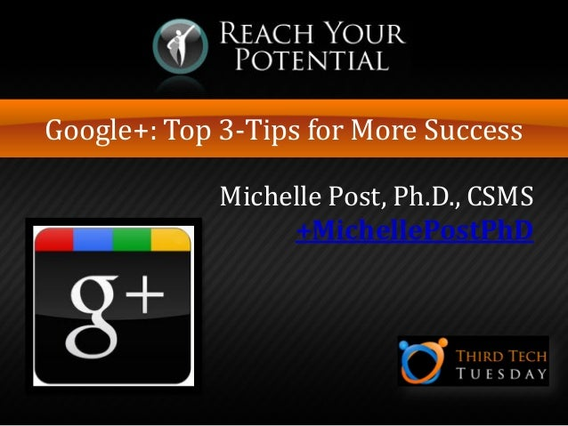Google+: Top 3-Tips for More Success Michelle Post, Ph.D., CSMS +MichellePostPhD