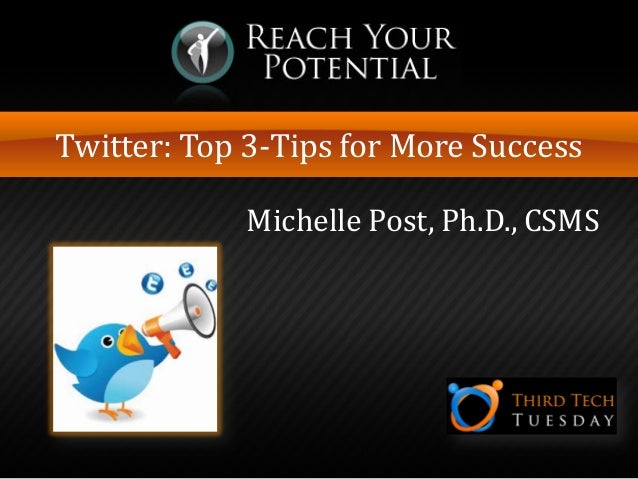 Twitter: Top 3-Tips for More Success Michelle Post, Ph.D., CSMS