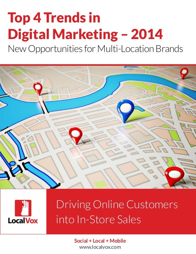 Top 4 Trends in Digital Marketing – 2014 New Opportunities for Multi-Location Brands  Driving Online Customers into In-Sto...