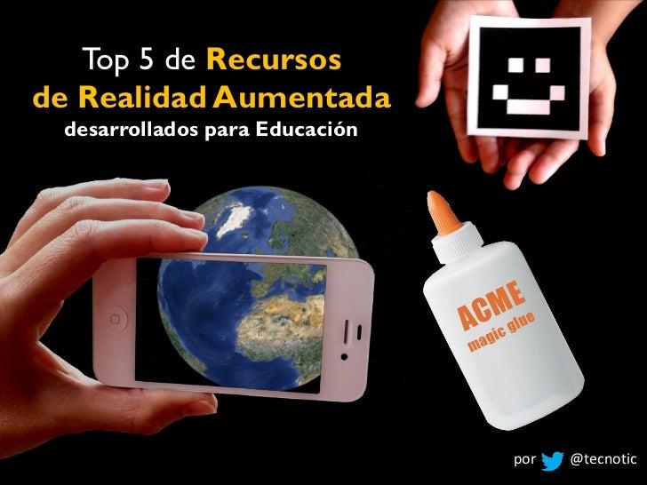 Top 5 de Recursosde Realidad Aumentada desarrollados para Educación                                por   @tecnotic