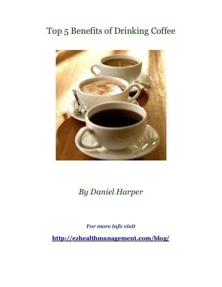 Top 5 Benefits of Drinking Coffee        By Daniel Harper           For more info visit http://ezhealthmanagement.com/blog/