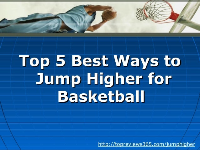 Top 5 Best Ways toTop 5 Best Ways toJump Higher forJump Higher forBasketballBasketballhttp://topreviews365.com/jumphigher