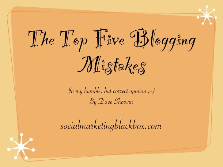The Top Five Blogging       Mistakes      In my humble, but correct opinion ;-)              By Dave Sherwin      socialma...