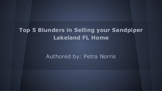 Top 5 Blunders in Selling your Sandpiper Lakeland FL Home  Authored by: Petra Norris